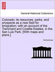 Colorado: its resources, parks, and prospects as a new field for emigration; with an account of the Trenchard and Costilla Estates, in the San Luis Park. [With maps and plans.] - Anonymous