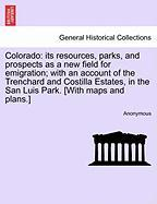 Colorado: Its Resources, Parks, and Prospects as a New Field for Emigration; With an Account of the Trenchard and Costilla Estat