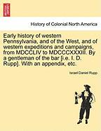 Early history of western Pennsylvania, and of the West, and of western expeditions and campaigns, from MDCCLIV to MDCCCXXXIII. By a gentleman of the bar [i.e. I. D. Rupp]. With an appendix, etc