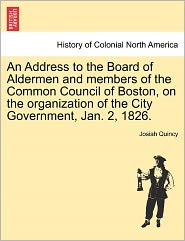An Address To The Board Of Aldermen And Members Of The Common Council Of Boston, On The Organization Of The City Government, Jan. 2, 1826. - Josiah Quincy