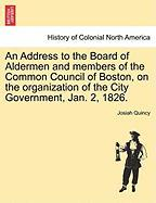 An Address to the Board of Aldermen and Members of the Common Council of Boston, on the Organization of the City Government, Jan. 2, 1826.