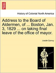 Address To The Board Of Aldermen, Of ... Boston, Jan. 3, 1829 ... On Taking Final Leave Of The Office Of Mayor. - Josiah Quincy
