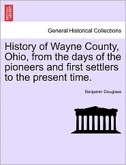 History Of Wayne County, Ohio, From The Days Of The Pioneers And First Settlers To The Present Time. - Benjamin Douglass