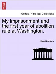 My Imprisonment And The First Year Of Abolition Rule At Washington. - Rose Greenhow