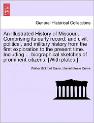 An Illustrated History Of Missouri. Comprising Its Early Record, And Civil, Political, And Military History From The First Exploration To The Present Time. Including ... Biographical Sketches Of Prominent Citizens. [With Plates.] - Walter Bickford Davis, Daniel Steele Durrie