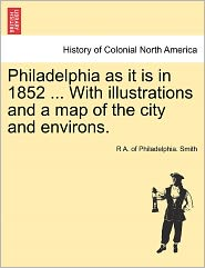 Philadelphia As It Is In 1852 ... With Illustrations And A Map Of The City And Environs. - R A. Of Philadelphia. Smith