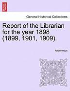 Report of the Librarian for the Year 1898 (1899, 1901, 1909).