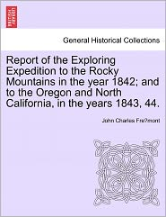 Report Of The Exploring Expedition To The Rocky Mountains In The Year 1842; And To The Oregon And North California, In The Years 1843, 44. - John Charles Fre Mont