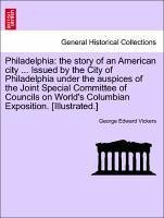 Philadelphia: the story of an American city ... Issued by the City of Philadelphia under the auspices of the Joint Special Committee of Councils on World's Columbian Exposition. [Illustrated.] - Vickers, George Edward