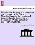 Philadelphia: The Story of an American City ... Issued by the City of Philadelphia Under the Auspices of the Joint Special Committee