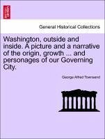 Washington, outside and inside. A picture and a narrative of the origin, growth ... and personages of our Governing City. - Townsend, George Alfred