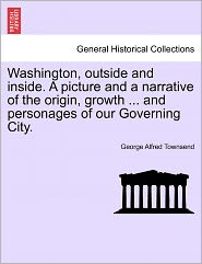 Washington, Outside And Inside. A Picture And A Narrative Of The Origin, Growth ... And Personages Of Our Governing City. - George Alfred Townsend
