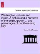 Townsend, George Alfred: Washington, outside and inside. A picture and a narrative of the origin, growth ... and personages of our Governing City.