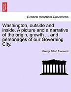 Washington, Outside and Inside. a Picture and a Narrative of the Origin, Growth ... and Personages of Our Governing City.