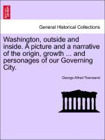 Washington, outside and inside. A picture and a narrative of the origin, growth ... and personages of our Governing City. als Taschenbuch von Geor...