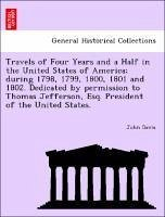 Travels of Four Years and a Half in the United States of America during 1798, 1799, 1800, 1801 and 1802. Dedicated by permission to Thomas Jefferson, Esq. President of the United States. - Davis, John