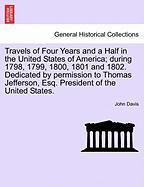 Travels of Four Years and a Half in the United States of America; During 1798, 1799, 1800, 1801 and 1802. Dedicated by Permission to Thomas Jefferson,