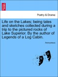 Anonymous: Life on the Lakes; being tales and sketches collected during a trip to the pictured rocks of Lake Superior. By the author of Legends of a Log Cabin, vol. I