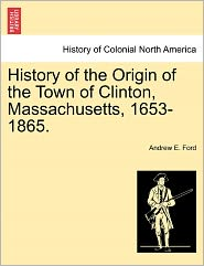 History Of The Origin Of The Town Of Clinton, Massachusetts, 1653-1865. - Andrew E. Ford