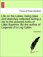 Life on the Lakes being tales and sketches collected during a trip to the pictured rocks of Lake Superior. By the author of Legends of a Log Cabin. Vol. II. - Anonymous