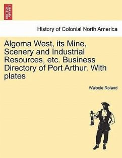 Algoma West, its Mine, Scenery and Industrial Resources, etc. Business Directory of Port Arthur. With plates - Roland, Walpole