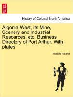Algoma West, its Mine, Scenery and Industrial Resources, etc. Business Directory of Port Arthur. With plates als Taschenbuch von Walpole Roland