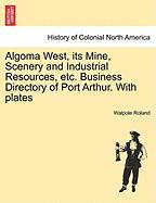 Algoma West, Its Mine, Scenery and Industrial Resources, Etc. Business Directory of Port Arthur. with Plates