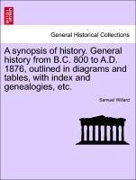 A synopsis of history. General history from B.C. 800 to A.D. 1876, outlined in diagrams and tables, with index and genealogies, etc. - Willard, Samuel