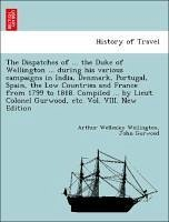 The Dispatches of ... the Duke of Wellington ... during his various campaigns in India, Denmark, Portugal, Spain, the Low Countries and France from 1799 to 1818. Compiled ... by Lieut. Colonel Gurwood, etc. Vol. VIII. New Edition - Wellington, Arthur Wellesley Gurwood, John