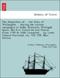 Wellington, Arthur Wellesley;Gurwood, John: The Dispatches of ... the Duke of Wellington ... during his various campaigns in India, Denmark, Portugal, Spain, the Low Countries and France from 1799 to 1818. Compiled ... by Lieut. Colonel Gurwood, etc.