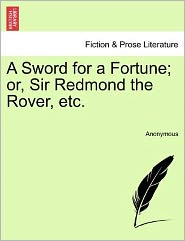 A Sword for a Fortune; or, Sir Redmond the Rover, etc. - Anonymous