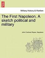 The First Napoleon. a Sketch Political and Military