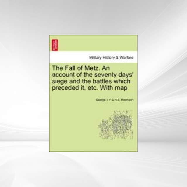 The Fall of Metz. An account of the seventy days´ siege and the battles which preceded it, etc. With map als Taschenbuch von George T. F. G. H. S.... - British Library, Historical Print Editions
