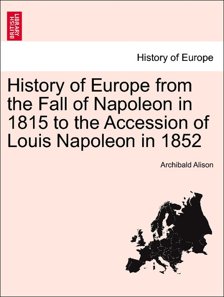 History of Europe from the Fall of Napoleon in 1815 to the Accession of Louis Napoleon in 1852 Vol. IV. als Taschenbuch von Archibald Alison - British Library, Historical Print Editions