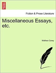 Miscellaneous Essays, Etc. - Mathew Carey