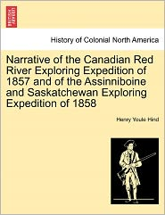 Narrative Of The Canadian Red River Exploring Expedition Of 1857 And Of The Assinniboine And Saskatchewan Exploring Expedition Of 1858 - Henry Youle Hind