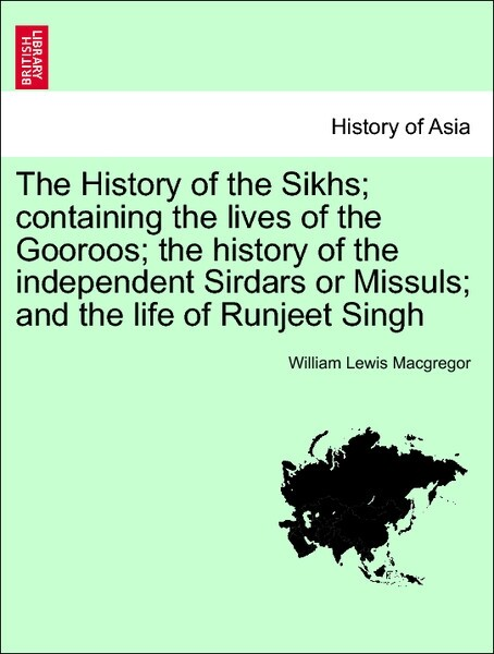 The History of the Sikhs; containing the lives of the Gooroos; the history of the independent Sirdars or Missuls; and the life of Runjeet Singh. V... - British Library, Historical Print Editions