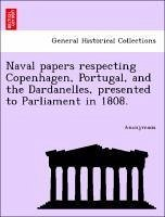 Naval papers respecting Copenhagen, Portugal, and the Dardanelles, presented to Parliament in 1808. - Anonymous