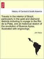 Travels in the Interior of Brazil, Particularly in the Gold and Diamond Districts Including a Voyage to the Rio de La Plata, and an Historical Sketch