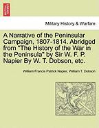 """A  Narrative of the Peninsular Campaign, 1807-1814. Abridged from """"The History of the War in the Peninsula"""" by Sir W. F. P. Napier by W. T. Dobson, E"""