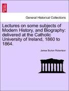 Robertson, James Burton: Lectures on some subjects of Modern History, and Biography: delivered at the Catholic University of Ireland, 1860 to 1864.