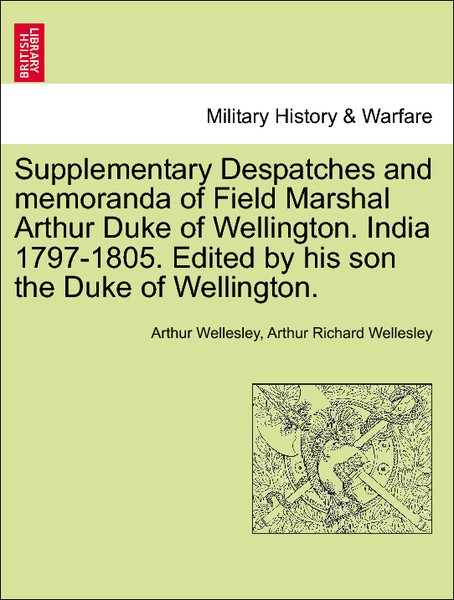 Supplementary Despatches and memoranda of Field Marshal Arthur Duke of Wellington. India 1797-1805. Edited by his son the Duke of Wellington. VOLU... - British Library, Historical Print Editions