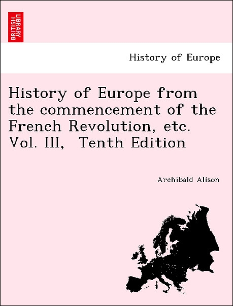 History of Europe from the commencement of the French Revolution, etc. Vol. III, Tenth Edition als Taschenbuch von Archibald Alison - British Library, Historical Print Editions