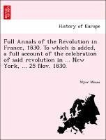 Full Annals of the Revolution in France, 1830. To which is added, a full account of the celebration of said revolution in ... New York, ... 25 Nov. 1830. - Moses, Myer