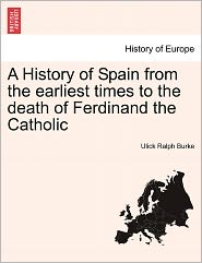 A History Of Spain From The Earliest Times To The Death Of Ferdinand The Catholic - Ulick Ralph Burke