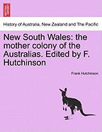 New South Wales: The Mother Colony of the Australias. Edited by F. Hutchinson