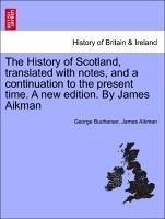 The History of Scotland, translated with notes, and a continuation to the present time. Vol. II, A new edition. By James Aikman - Buchanan, George Aikman, James