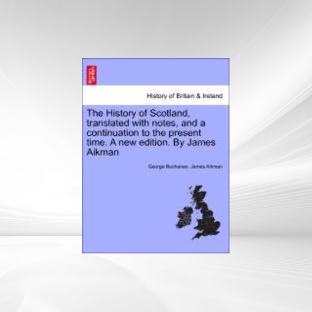 The History of Scotland, translated with notes, and a continuation to the present time. Vol. II, A new edition. By James Aikman als Taschenbuch vo... - British Library, Historical Print Editions