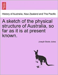 A Sketch Of The Physical Structure Of Australia, So Far As It Is At Present Known. - Joseph Beete Jukes