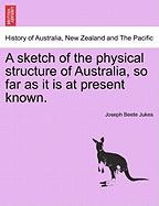 A Sketch of the Physical Structure of Australia, So Far as It Is at Present Known.